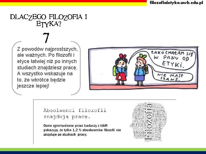 filozofiaietyka. uwb. edu. pl DLACZEGO FILOZOFIA I ETYKA? 7 Z powodów najprostszych, ale ważnych.