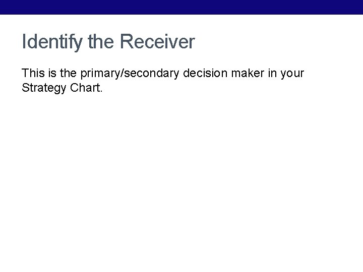 Identify the Receiver This is the primary/secondary decision maker in your Strategy Chart.