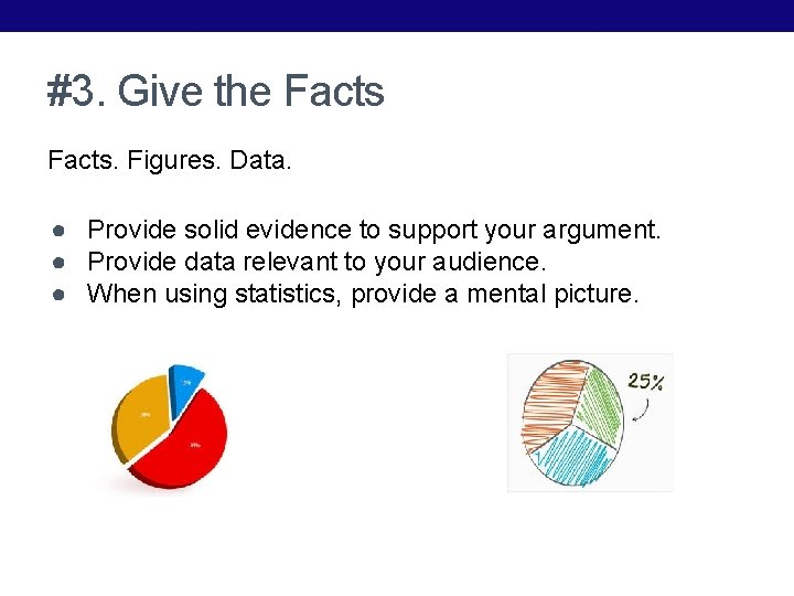 #3. Give the Facts. Figures. Data. ● Provide solid evidence to support your argument.