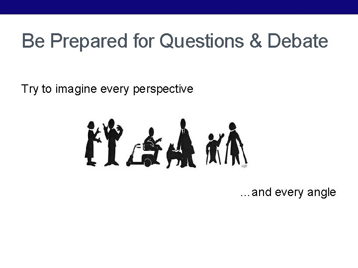 Be Prepared for Questions & Debate Try to imagine every perspective …and every angle