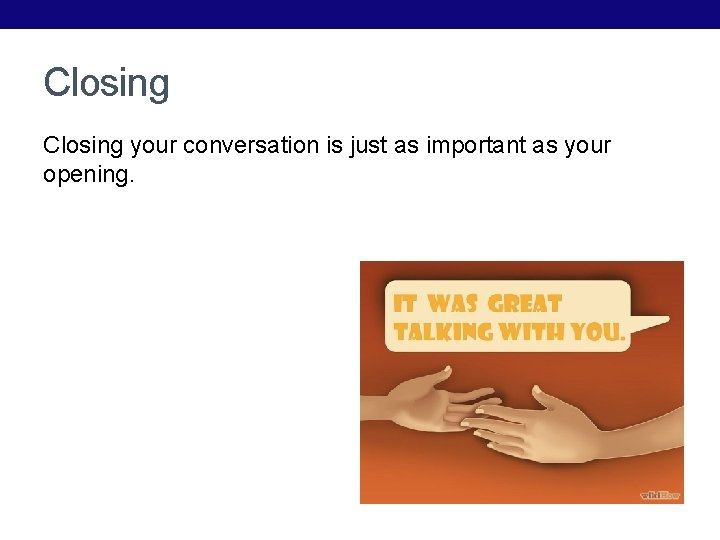 Closing your conversation is just as important as your opening.