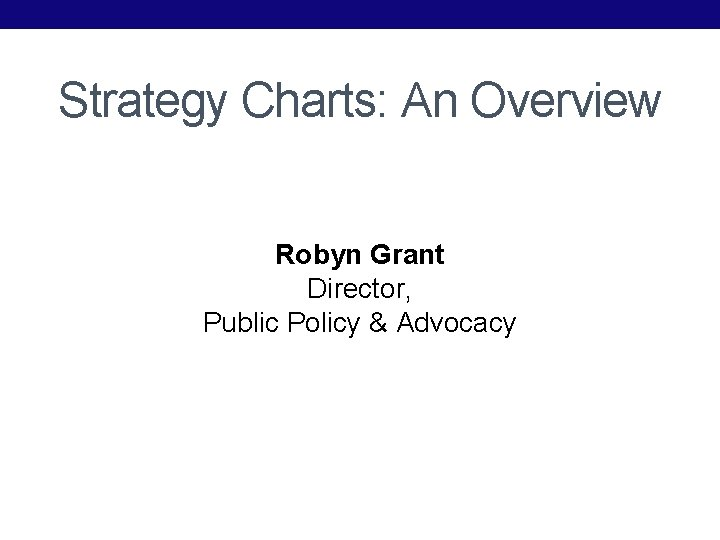 Strategy Charts: An Overview Robyn Grant Director, Public Policy & Advocacy