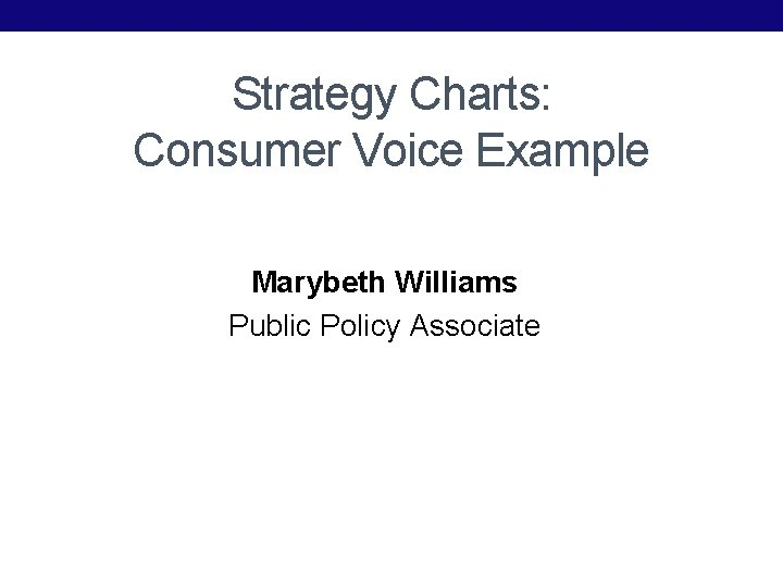 Strategy Charts: Consumer Voice Example Marybeth Williams Public Policy Associate