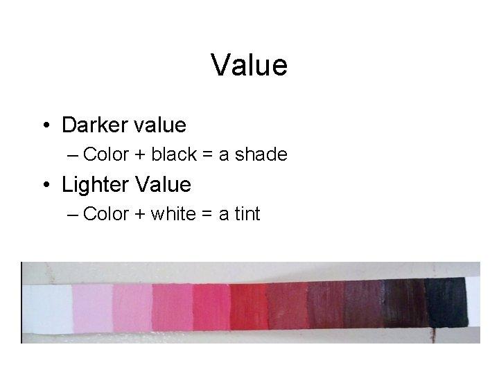 Value • Darker value – Color + black = a shade • Lighter Value