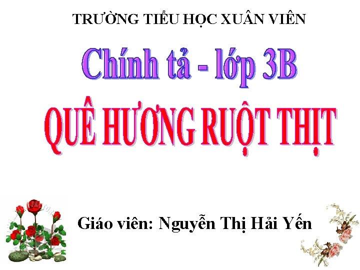 TRƯỜNG TIỂU HỌC XU N VIÊN Giáo viên: Nguyễn Thị Hải Yến