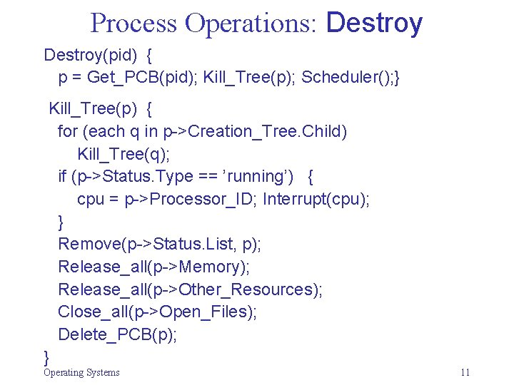 Process Operations: Destroy(pid) { p = Get_PCB(pid); Kill_Tree(p); Scheduler(); } Kill_Tree(p) { for (each