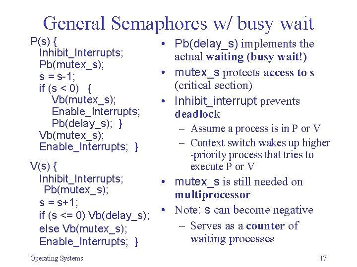 General Semaphores w/ busy wait P(s) { Inhibit_Interrupts; Pb(mutex_s); s = s-1; if (s