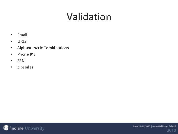 Validation • • • Email URLs Alphanumeric Combinations Phone #'s SSN Zipcodes