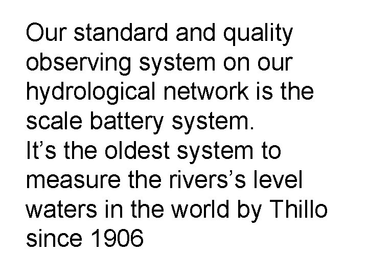 Our standard and quality observing system on our hydrological network is the scale battery