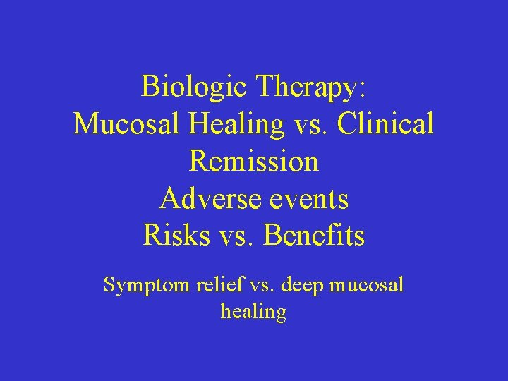 Biologic Therapy: Mucosal Healing vs. Clinical Remission Adverse events Risks vs. Benefits Symptom relief