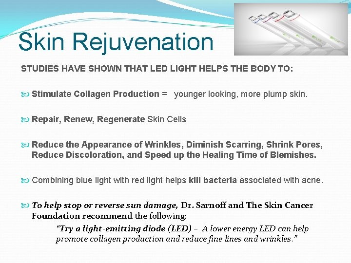 Skin Rejuvenation STUDIES HAVE SHOWN THAT LED LIGHT HELPS THE BODY TO: Stimulate Collagen