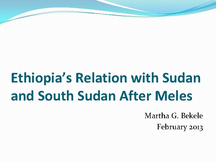Ethiopia's Relation with Sudan and South Sudan After Meles Martha G. Bekele February 2013