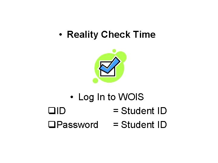 • Reality Check Time • Log In to WOIS q. ID = Student