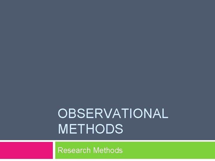 OBSERVATIONAL METHODS Research Methods