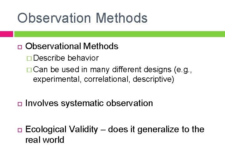 Observation Methods Observational Methods � Describe behavior � Can be used in many different