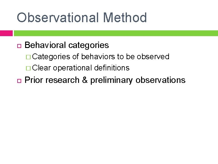 Observational Method Behavioral categories � Categories of behaviors to be observed � Clear operational