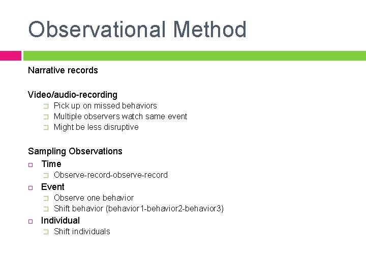 Observational Method Narrative records Video/audio-recording � � � Pick up on missed behaviors Multiple