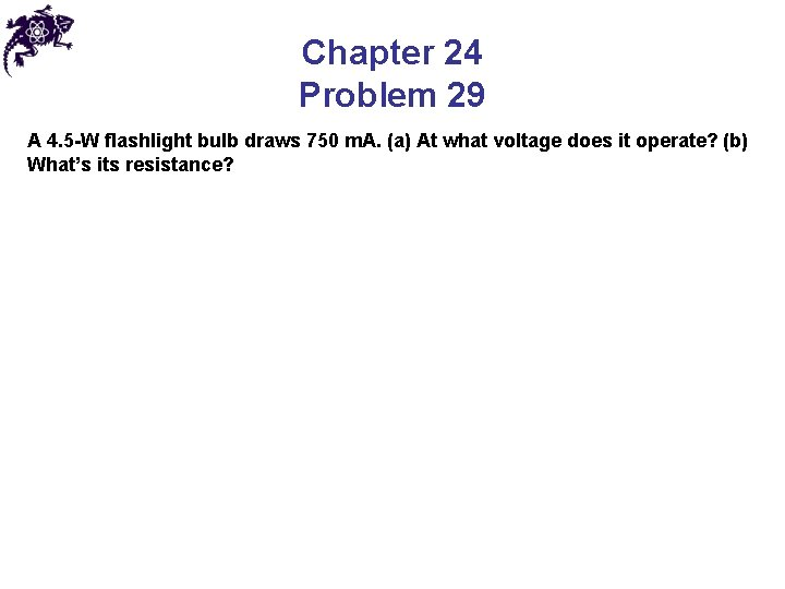 Chapter 24 Problem 29 A 4. 5 -W flashlight bulb draws 750 m. A.