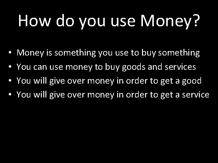 How do you use Money? • • Money is something you use to buy