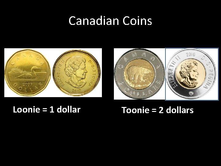 Canadian Coins Loonie = 1 dollar Toonie = 2 dollars