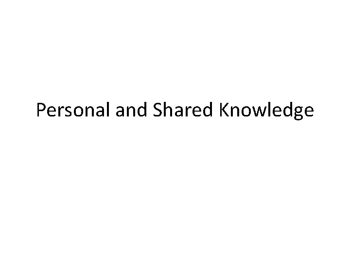 Personal and Shared Knowledge
