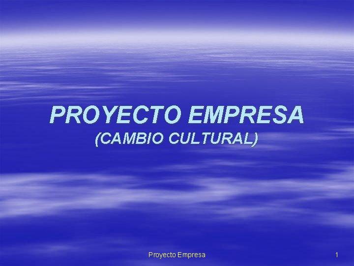 PROYECTO EMPRESA (CAMBIO CULTURAL) Proyecto Empresa 1