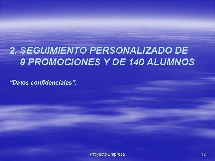 """2. SEGUIMIENTO PERSONALIZADO DE 9 PROMOCIONES Y DE 140 ALUMNOS """"Datos confidenciales"""". Proyecto Empresa"""