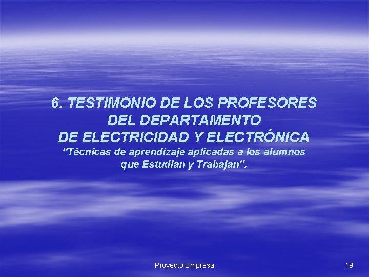 """6. TESTIMONIO DE LOS PROFESORES DEL DEPARTAMENTO DE ELECTRICIDAD Y ELECTRÓNICA """"Técnicas de aprendizaje"""