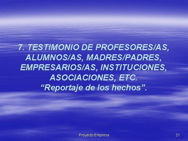 """7. TESTIMONIO DE PROFESORES/AS, ALUMNOS/AS, MADRES/PADRES, EMPRESARIOS/AS, INSTITUCIONES, ASOCIACIONES, ETC. """"Reportaje de los hechos""""."""