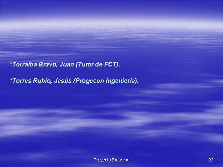 *Torralba Bravo, Juan (Tutor de FCT). *Torres Rubio, Jesús (Progecon Ingeniería). Proyecto Empresa 23