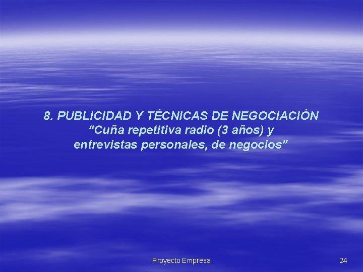 """8. PUBLICIDAD Y TÉCNICAS DE NEGOCIACIÓN """"Cuña repetitiva radio (3 años) y entrevistas personales,"""