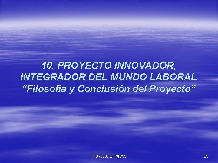 """10. PROYECTO INNOVADOR, INTEGRADOR DEL MUNDO LABORAL """"Filosofía y Conclusión del Proyecto"""" Proyecto Empresa"""