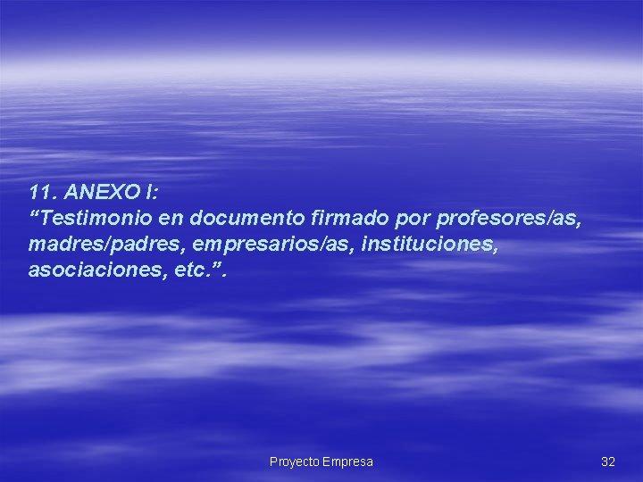 "11. ANEXO I: ""Testimonio en documento firmado por profesores/as, madres/padres, empresarios/as, instituciones, asociaciones, etc."