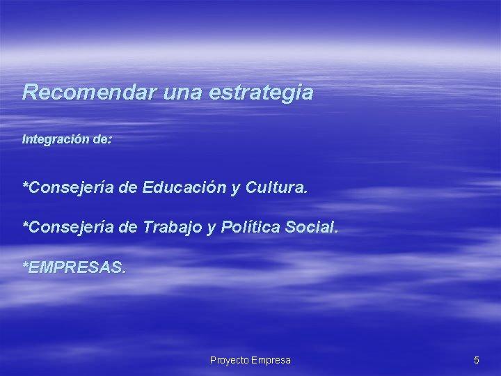Recomendar una estrategia Integración de: *Consejería de Educación y Cultura. *Consejería de Trabajo y