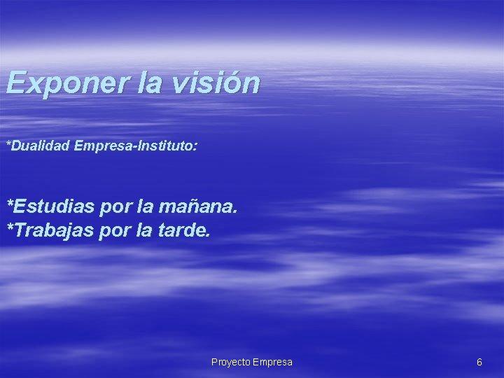 Exponer la visión *Dualidad Empresa-Instituto: *Estudias por la mañana. *Trabajas por la tarde. Proyecto