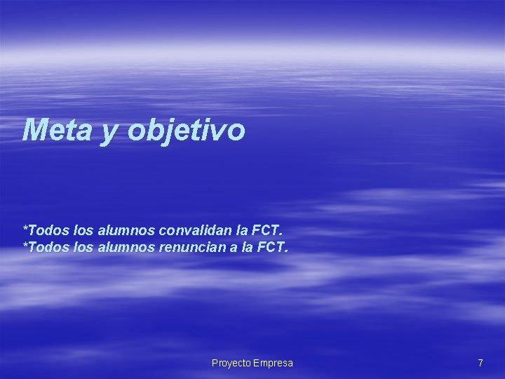 Meta y objetivo *Todos los alumnos convalidan la FCT. *Todos los alumnos renuncian a