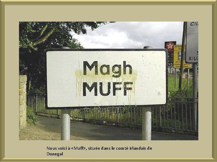 Nous voici à «Muff» , située dans le comté irlandais de Donegal