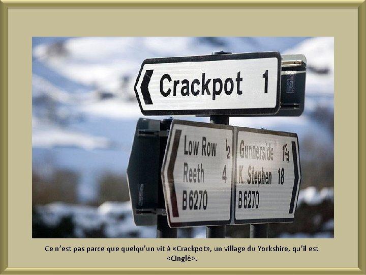 Ce n'est pas parce quelqu'un vit à «Crackpot» , un village du Yorkshire, qu'il
