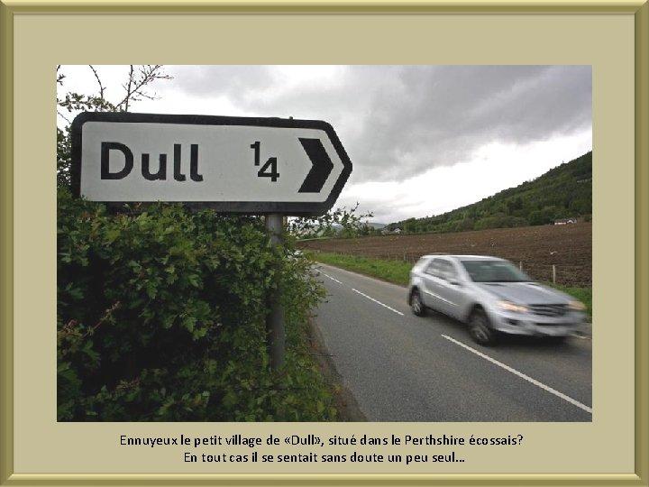Ennuyeux le petit village de «Dull» , situé dans le Perthshire écossais? En tout