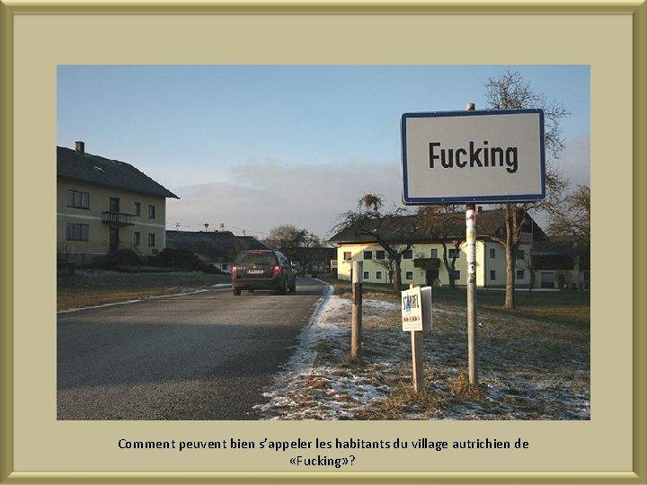 Comment peuvent bien s'appeler les habitants du village autrichien de «Fucking» ?