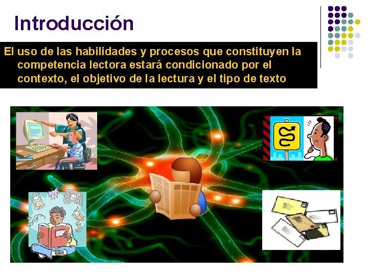 Introducción El uso de las habilidades y procesos que constituyen la competencia lectora estará