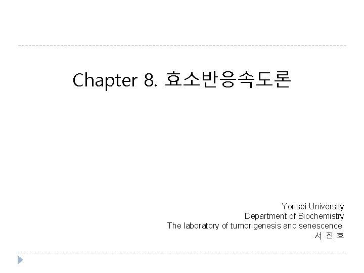 Chapter 8. 효소반응속도론 Yonsei University Department of Biochemistry The laboratory of tumorigenesis and senescence