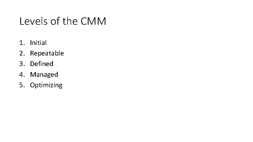 Levels of the CMM 1. 2. 3. 4. 5. Initial Repeatable Defined Managed Optimizing