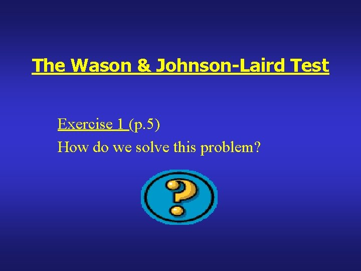 The Wason & Johnson-Laird Test Exercise 1 (p. 5) How do we solve this