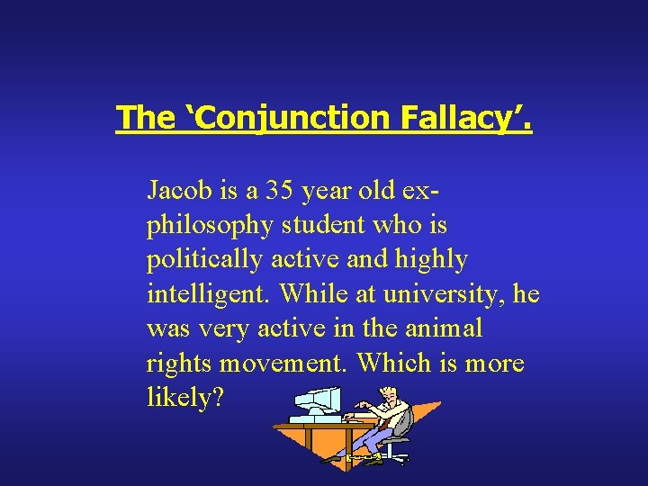 The 'Conjunction Fallacy'. Jacob is a 35 year old exphilosophy student who is politically
