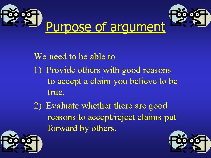 Purpose of argument We need to be able to 1) Provide others with good