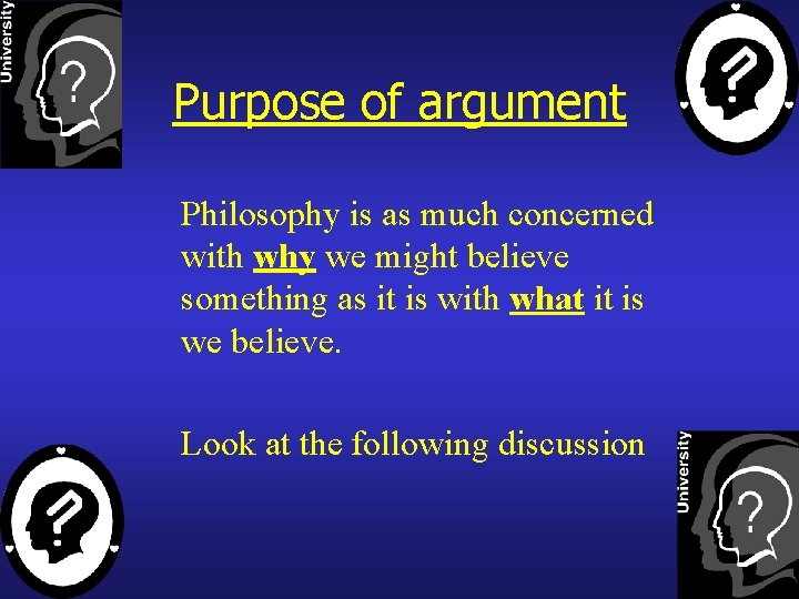 Purpose of argument Philosophy is as much concerned with why we might believe something