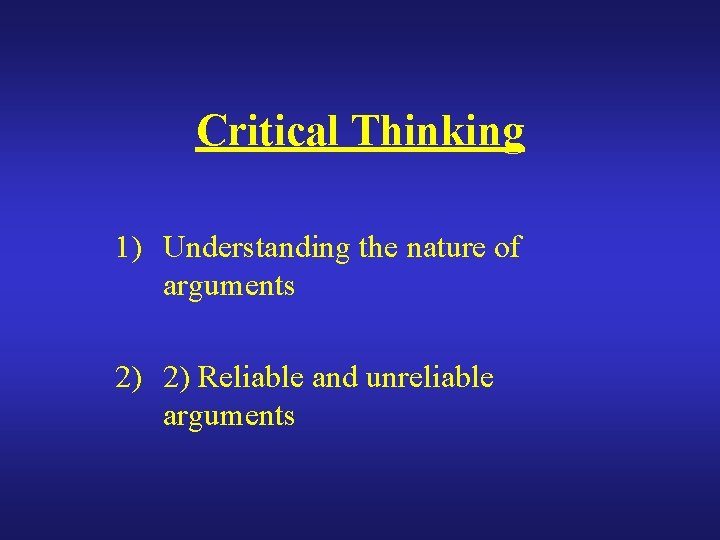 Critical Thinking 1) Understanding the nature of arguments 2) 2) Reliable and unreliable arguments