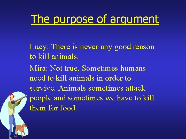 The purpose of argument Lucy: There is never any good reason to kill animals.
