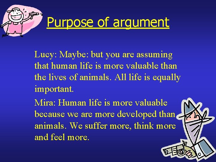Purpose of argument Lucy: Maybe: but you are assuming that human life is more